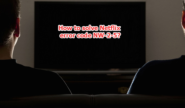 How to solve Netflix error code NW-2-5? - Gomcafeeactivate
