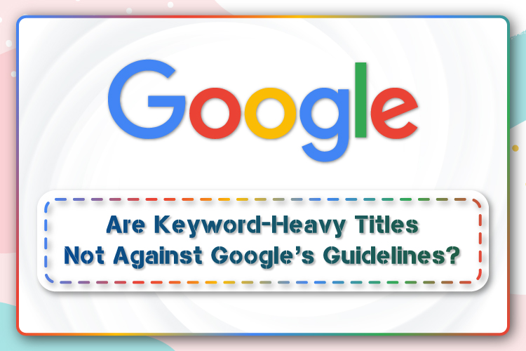 Are Keyword-Heavy Titles Not Against Google's Guidelines? – E Global Soft Solutions