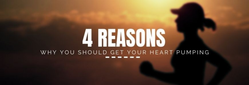 4 REASONS WHY YOU SHOULD GET YOUR HEART PUMPING